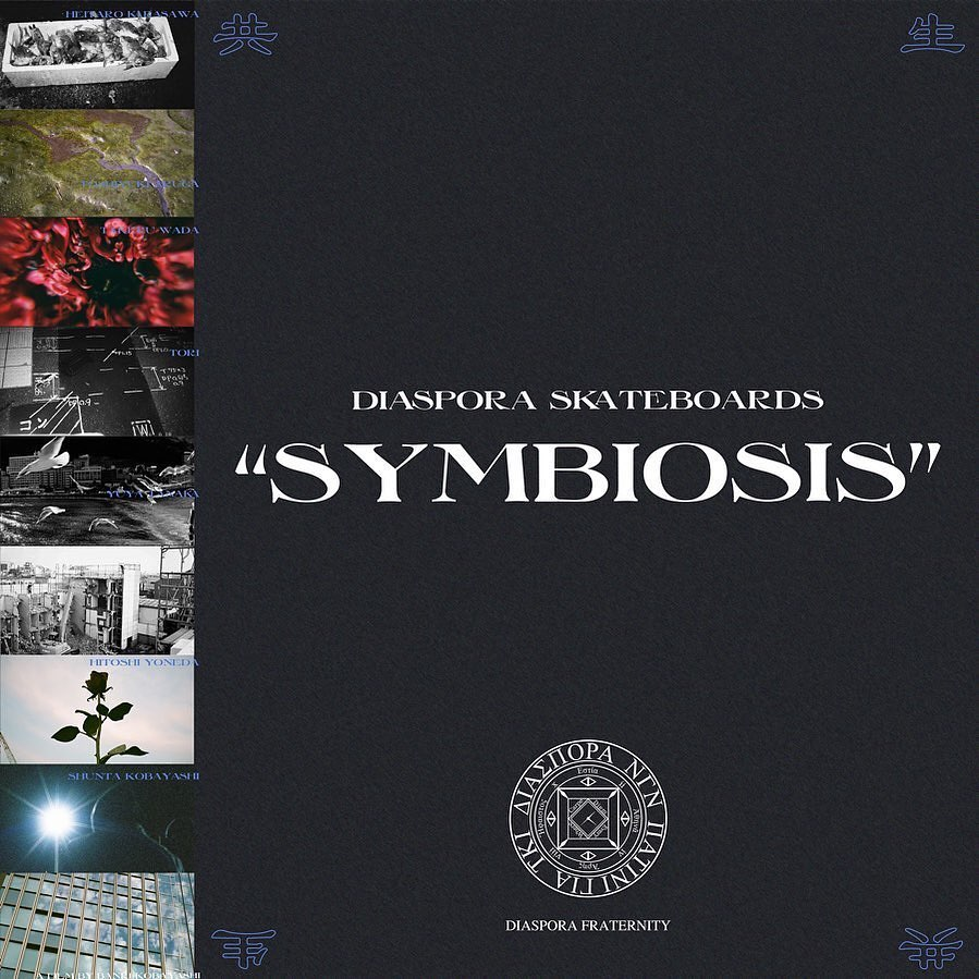 "@diaspora_skateboards Full-Length Video""SYMBIOSIS""2021.3.26(Fri) ReleaseSTARRINGShunta KobayashiHeitaro KarasawaHitoshi YonedaYuya TanakaToshihiro TorigataTakeru WadaToshiyuki ArugaToru YoshidaYoshiro HoshinaJan SolenthalerNikios WallaceYoung Luand more""SYMBIOSIS"" ORIGINAL SOUNDTRACKMusic by16FLIPMass-HoleRLP & submersegrooveman SpottofubeatsJJJSTUTSlee (asano+ryuhei)YawnoSatori KobayashiWords byISSUGICampanellaKID FRESINOBIMDaichi YamamotoSPARTAJacket designed by Ryusuke Eda (BAL)ZINE by Cho OngoDirected byBanri Kobayashi"